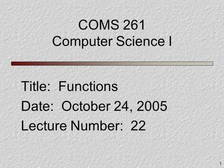 1 COMS 261 Computer Science I Title: Functions Date: October 24, 2005 Lecture Number: 22.