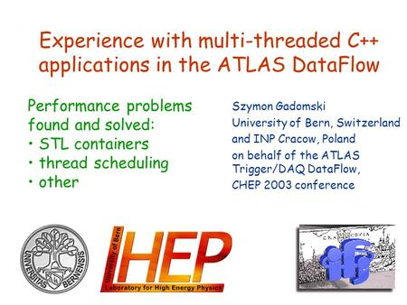 Experience with multi-threaded C++ applications in the ATLAS DataFlow Szymon Gadomski University of Bern, Switzerland and INP Cracow, Poland on behalf.