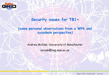 Andrew McNab - Security issues - 4 Mar 2002 Security issues for TB1+ (some personal observations from a WP6 and sysadmin perspective) Andrew McNab, University.