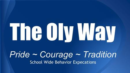 The Oly Way Pride ~ Courage ~ Tradition School Wide Behavior Expecations.