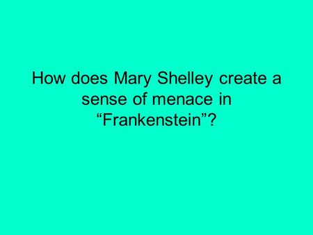"How does Mary Shelley create a sense of menace in ""Frankenstein""?"
