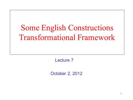 1 Some English Constructions Transformational Framework October 2, 2012 Lecture 7.