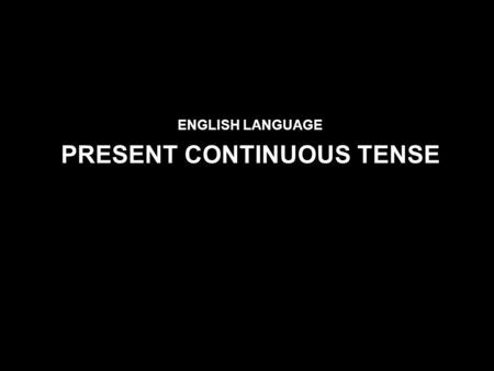ENGLISH LANGUAGE PRESENT CONTINUOUS TENSE. Use PRESENT SIMPLE TENSE We use present simple to express: An action which is repeated or usual: I go to school.