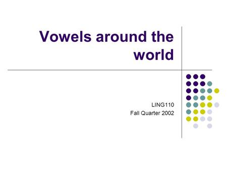 Vowels around the world LING110 Fall Quarter 2002.