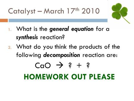 Catalyst – March 17 th 2010 1. What is the general equation for a synthesis reaction? 2. What do you think the products of the following decomposition.