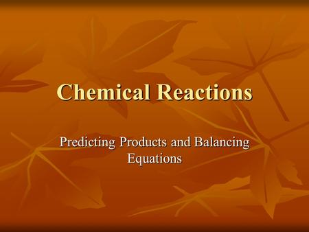 Chemical Reactions Predicting Products and Balancing Equations.