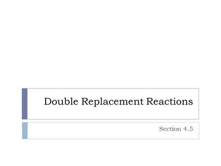 Double Replacement Reactions Section 4.5. Driving Force – Two compounds  There must be a driving force for the reaction to take place, otherwise it will.