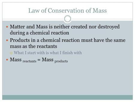 Law of Conservation of Mass Matter and Mass is neither created nor destroyed during a chemical reaction Products in a chemical reaction must have the same.