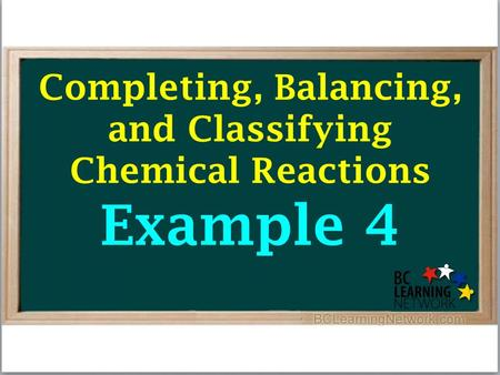 Completing, Balancing, and Classifying Chemical Reactions Example 4.