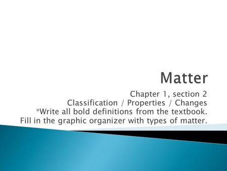 Chapter 1, section 2 Classification / Properties / Changes *Write all bold definitions from the textbook. Fill in the graphic organizer with types of matter.