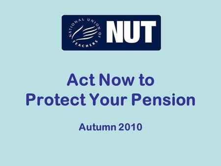 Act Now to Protect Your Pension Autumn 2010. The threat to our pensions John Hutton's report sets out various options for change – all will cut our pensions.