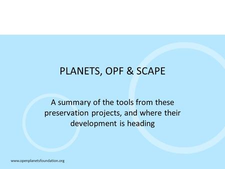 Www.openplanetsfoundation.org PLANETS, OPF & SCAPE A summary of the tools from these preservation projects, and where their development is heading.