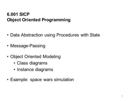 1 6.001 SICP Object Oriented Programming Data Abstraction using Procedures with State Message-Passing Object Oriented Modeling Class diagrams Instance.
