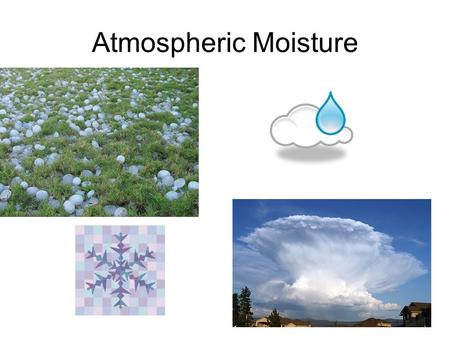 Atmospheric Moisture. How does the moisture get in the atmosphere?? EVAPORATION – liquid to a gas TRANSPIRATION – process of water being taken in and.