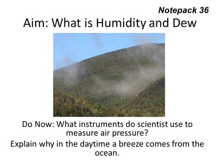 Aim: What is Humidity and Dew Point? Do Now: What instruments do scientist use to measure air pressure? Explain why in the daytime a breeze comes from.