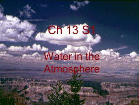 Ch 13 S1 Water in the Atmosphere. Essential Questions Ch12 S1 A.How does the water cycle work? B.What is humidity and how is it measured? What is relative.