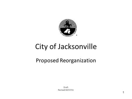 1 City of Jacksonville Proposed Reorganization Draft Revised 10/17/11.