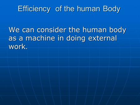 Efficiency of the human Body We can consider the human body as a machine in doing external work.
