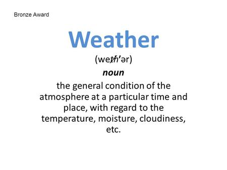 Weather (wet̸h′ər) noun the general condition of the atmosphere at a particular time and place, with regard to the temperature, moisture, cloudiness, etc.