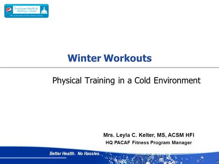 Better Health. No Hassles. Physical Training in a Cold Environment Mrs. Leyla C. Kelter, MS, ACSM HFI HQ PACAF Fitness Program Manager Winter Workouts.