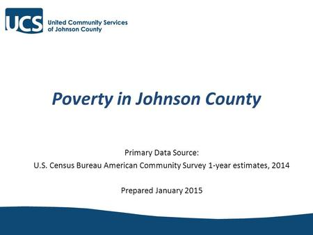 Poverty in Johnson County Primary Data Source: U.S. Census Bureau American Community Survey 1-year estimates, 2014 Prepared January 2015.