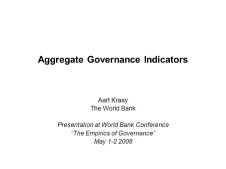 "Aggregate Governance Indicators Aart Kraay The World Bank Presentation at World Bank Conference ""The Empirics of Governance"" May 1-2 2008."