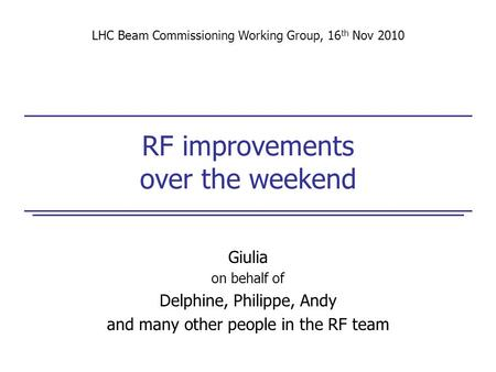 RF improvements over the weekend Giulia on behalf of Delphine, Philippe, Andy and many other people in the RF team LHC Beam Commissioning Working Group,