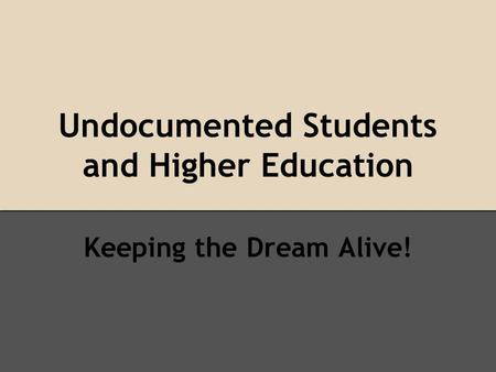 Undocumented Students and Higher Education Keeping the Dream Alive!