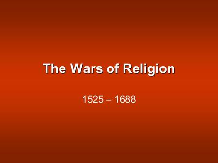 The Wars of Religion 1525 – 1688. Causes: Attempts to enforce religious uniformity Religion as an excuse for rebellion.