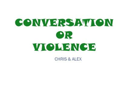 CONVERSATION OR VIOLENCE CHRIS & ALEX. WHEN I AM ANGRY …. O I CONTROL MY ANGER O I Τ AKE ΜΥ ANGER OUT ON OTHERS O I TRY TO CALM DOWN O I THROW THINGS.