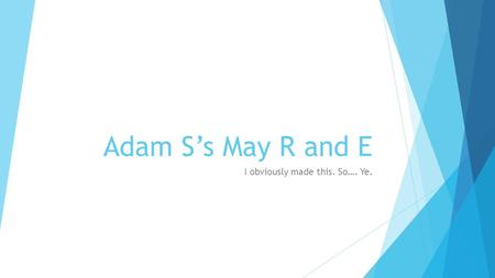Adam S's May R and E I obviously made this. So…. Ye.