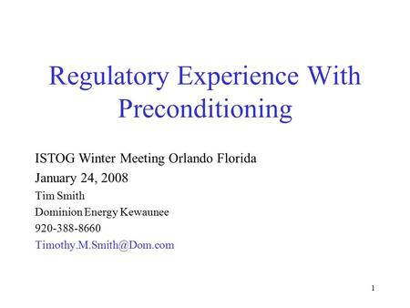 1 Regulatory Experience With Preconditioning ISTOG Winter Meeting Orlando Florida January 24, 2008 Tim Smith Dominion Energy Kewaunee 920-388-8660