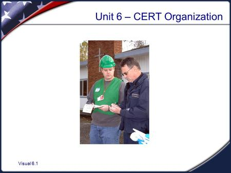 Visual 6.1 Unit 6 – CERT Organization. Visual 6.2 CERT Organization Objectives  Describe the CERT organization.  Identify how CERTs interrelate with.