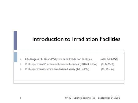 Introduction to Irradiation Facilities 1. Challenges at LHC and Why we need Irradiation Facilities (Mar CAPEANS) 2. PH Department Proton and Neutron Facilities.