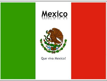 Que viva Mexico! Mexico is located in the Northern American continent, sharing its northern border with the United States. It is bounded on the west.
