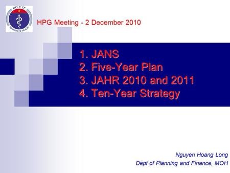 1. JANS 2. Five-Year Plan 3. JAHR 2010 and 2011 4. Ten-Year Strategy Nguyen Hoang Long Dept of Planning and Finance, MOH HPG Meeting - 2 December 2010.