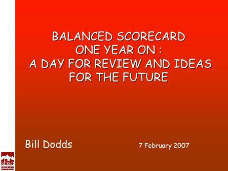 BALANCED SCORECARD ONE YEAR ON : A DAY FOR REVIEW AND IDEAS FOR THE FUTURE Bill Dodds 7 February 2007.