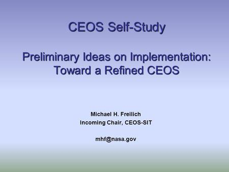 CEOS Self-Study Preliminary Ideas on Implementation: Toward a Refined CEOS Michael H. Freilich Incoming Chair, CEOS-SIT