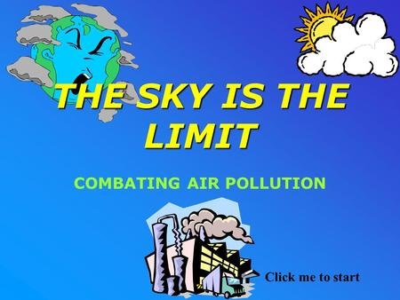 THE SKY IS THE LIMIT COMBATING AIR POLLUTION Click me to start.