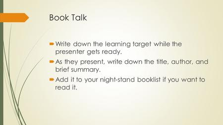 Book Talk  Write down the learning target while the presenter gets ready.  As they present, write down the title, author, and brief summary.  Add it.