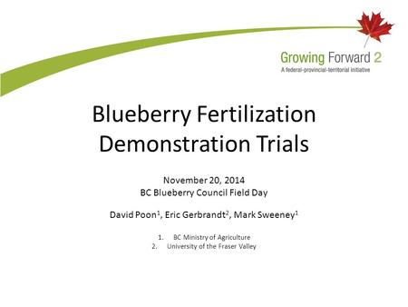 Blueberry Fertilization Demonstration Trials November 20, 2014 BC Blueberry Council Field Day David Poon 1, Eric Gerbrandt 2, Mark Sweeney 1 1.BC Ministry.