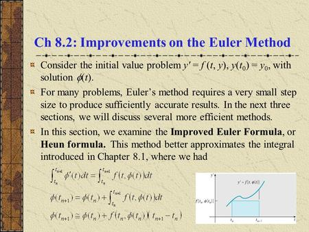 Ch 8.2: Improvements on the Euler Method Consider the initial value problem y' = f (t, y), y(t 0 ) = y 0, with solution  (t). For many problems, Euler's.