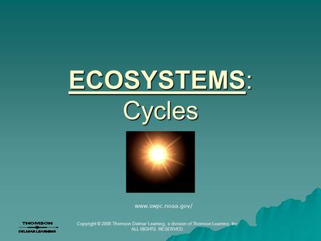Copyright © 2008 Thomson Delmar Learning, a division of Thomson Learning, Inc. ALL RIGHTS RESERVED. ECOSYSTEMS: Cycles www.swpc.noaa.gov/