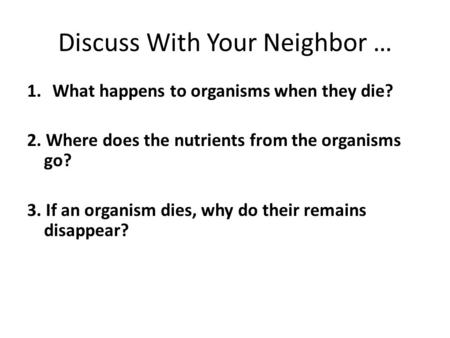 Discuss With Your Neighbor … 1.What happens to organisms when they die? 2. Where does the nutrients from the organisms go? 3. If an organism dies, why.