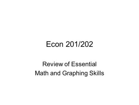 Econ 201/202 Review of Essential Math and Graphing Skills.