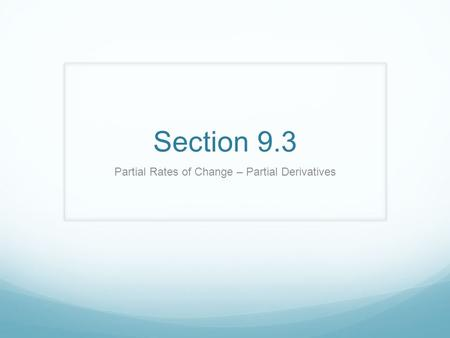 Section 9.3 Partial Rates of Change – Partial Derivatives.