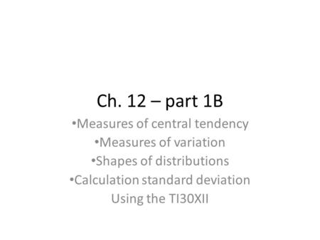 Ch. 12 – part 1B Measures of central tendency Measures of variation Shapes of distributions Calculation standard deviation Using the TI30XII.