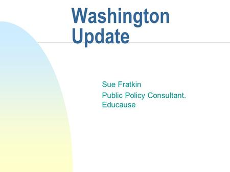Washington Update Sue Fratkin Public Policy Consultant. Educause.
