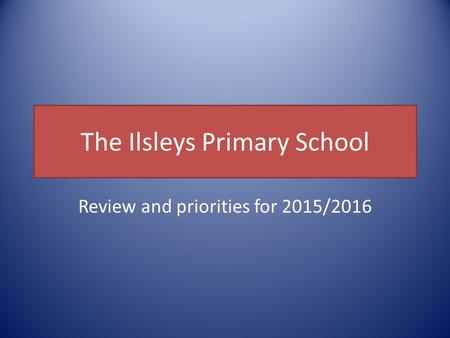 The Ilsleys Primary School Review and priorities for 2015/2016.
