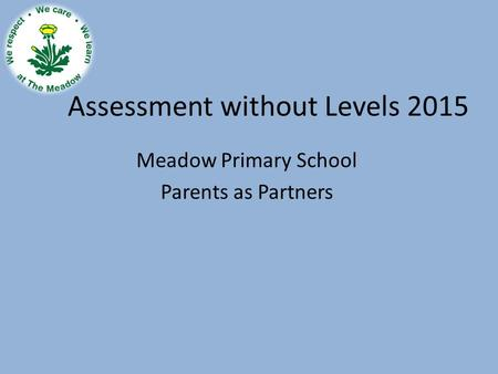 Assessment without Levels 2015 Meadow Primary School Parents as Partners.